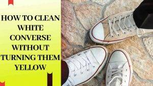 How to clean white converse without turning them yellow
